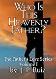 Who Is This Heavenly Father?: Discover True Love (The Fathers Love Series Book 1)