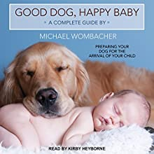 Good Dog, Happy Baby: Preparing Your Dog for the Arrival of Your Child Audiobook by Michael Wombacher Narrated by Kirby Heyborne