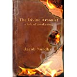 The Divine Arsonist: A Tale of Awakening ~ Jacob Nordby