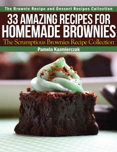 33 Amazing Recipes For Homemade Brownies - The Scrumptious Brownies Recipe Collection (The Brownie Recipe and Dessert Recipes Collection Book 2) by Pamela Kazmierczak