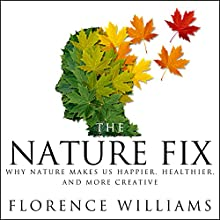 The Nature Fix: Why Nature Makes Us Happier, Healthier, and More Creative Audiobook by Florence Williams Narrated by Emily Woo Zeller
