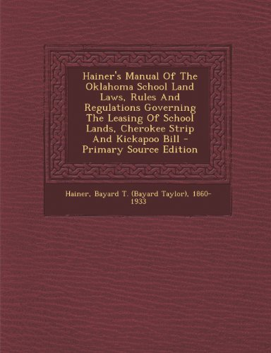 Hainer's Manual Of The Oklahoma School Land Laws, Rules And Regulations Governing The Leasing Of School Lands, Cherokee Strip And Kickapoo Bill - Primary Source Edition