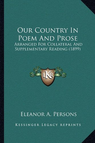 Our Country in Poem and Prose Our Country in Poem and Prose: Arranged for Collateral and Supplementary Reading (1899) Arranged for Collateral and Supp