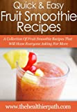 Smoothie Recipes: A Collection Of Fruit Smoothie Recipes That Will Have Everyone Asking For More (Quick & Easy Recipes)