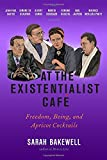 At the Existentialist Cafe: Freedom, Being, and Apricot Cocktails with Jean-Paul Sartre, Simone de Beauvoir, Albert Camus, Martin Heidegger, Maurice Merleau-Ponty and Others
