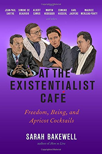 At the Existentialist Caf�: Freedom, Being, and Apricot Cocktails with Jean-Paul Sartre, Simone de Beauvoir, Albert Camus, Martin Heidegger, Maurice Merleau-Ponty and Others