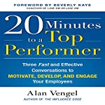 20 Minutes to a Top Performer: Three Fast and Effective Conversations to Motivate, Develop, and Engage Your Employees | Alan Vengel