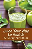 PJ Group Publishing Juice Your Way to Health: Healthy and Delicious Juice Recipes