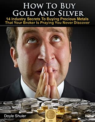 How To Buy Gold And Silver: 14 Industry Secrets To Buying Gold & Silver That Your Broker Is Praying You Never Discover (English Edition) de Doyle Shuler