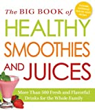 The Big Book of Healthy Smoothies and Juices: More Than 500 Fresh and Flavorful Drinks for the Whole Family Adams Media