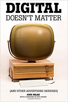 Digital Doesn't Matter: (and Other Advertising Heresies)