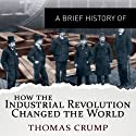 A Brief History of How the Industrial Revolution Changed the World: Brief Histories (       UNABRIDGED) by Thomas Crump Narrated by Philip Bird