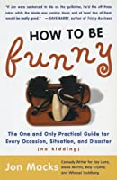 How to Be Funny: The One and Only Practical Guide for Every Occasion, Situation, and Disaster (no kidding)