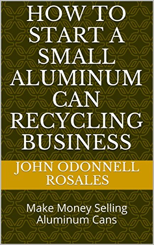 How to start a small Aluminum Can Recycling Business: Make Money Selling Aluminum Cans (Make Money Recycling compare prices)
