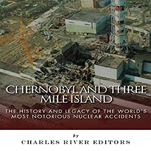 Chernobyl and Three Mile Island: The History and Legacy of the World's Most Notorious Nuclear Accidents Audiobook