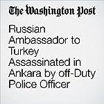 Russian Ambassador to Turkey Assassinated in Ankara by off-Duty Police Officer   David Filipov,Brian Murphy