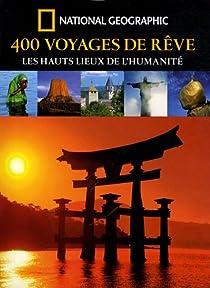 400 Voyages de r�ve : Les hauts lieux de l'humanit� par National Geographic Society