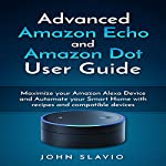 Advanced Amazon Echo and Amazon Dot User Guide: Maximize Your Amazon Alexa Device and Automate Your Smart Home with Recipes and Compatible Devices | John Slavio