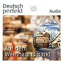 Deutsch perfekt Audio - Auf dem Weihnachtsmarkt. 12/2014 Hörbuch von  div. Gesprochen von:  div.