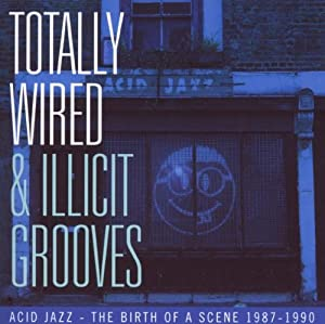 Totally Wired and Illicit Grooves ~ Acid Jazz - The Birth of a Scene 87-90