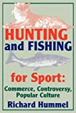 Hunting and Fishing for Sport: Commerce, Controversy, Popular Culture (Sports Series)