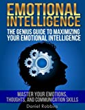 Emotional Intelligence: The Genius Guide To Maximizing Your Emotional Intelligence - Master Your Emotions, Thoughts, and Communication Skills (Life Coaching Series Book 2)