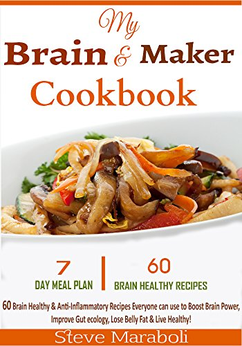 Brain Maker Cookbook: 60 Brain Healthy & Anti-Inflammatory Recipes Everyone can use to Boost Brain Power, Improve Gut ecology, Lose Belly Fat & Live Healthy! by Steve Maraboli