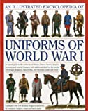 The Illustrated Encyclopedia of Uniforms of World War I: An expert guide to the uniforms of Britain, France, Russia, America, Germany and Austro-Hungary with over 450 colour illustrations