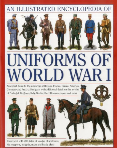 An Illustrated Encyclopedia of Uniforms of World War I: An Expert Guide to the Uniforms of Britain, France, Russia, America, Germany and Austro-Hungary with Over 650 Colour Illustrations