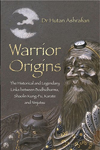 Warrior Origins: The Historical and Legendary Links Between the Bodhidharma's, Shaolin Kung-Fu, Karate and Ninjutsu