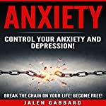 Anxiety: Control Your Anxiety and Depression!: How to Defeat Fear, Worry, Shyness and Panic Attacks! Become Free!   Jalen Gabbard