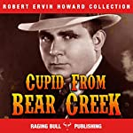 Cupid from Bear Creek: Robert Ervin Howard Collection, Book 3   Robert Ervin Howard, Raging Bull Publishing