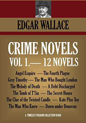 EDGAR WALLACE - 12 CRIME NOVELS. Angel Esquire, The Fourth Plague, Grey Timothy, The Man Who Bought London, The Melody of Death, A Debt Discharged, The Tomb of T'Sin, ... (Timeless Wisdom Collection Book 1261)