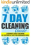 7 Day Cleaning Guide - A Beginner's Guide To Becoming De-Cluttered In 7 Days For Disorganized People (Quick And Easy Guide For Clutter- Free Home, Clutter-Free ... Guide To De-Clutter, 7 Days Guide Book)