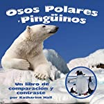 Osos Polares y Pingüinos: Un libro de comparación y contraste [Polar Bears and Penguins: A Book Comparing and Contrasting] | Katharine Hall