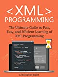 XML Programming: The Ultimate Guide to Fast, Easy, and Efficient Learning of XML Programming (Operating system, Projects,...