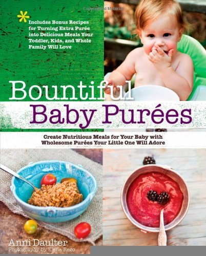Bountiful Baby Purees: Create Nutritious Meals For Your Baby With Wholesome Purees Your Little One Will Adore-Includes Bonus Recipes For Turning Extra ... Toddler, Kids, And Whole Family Will Love [Paperback] [2012] (Author) Anni Daulter, Elena Rego
