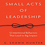Small Acts of Leadership: 12 Intentional Behaviors That Lead to Big Impact | G. Shawn Hunter