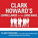 Clark Howard's Living Large for the Long Haul: Consumer-Tested Ways to Overhaul Your Finances, Increase Your Savings, and Get Your Life Back on Track Audiobook by Clark Howard, Theo Thimou, Mark Meltzer Narrated by Pete Larkin