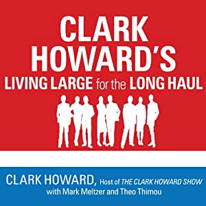Clark Howard's Living Large for the Long Haul: Consumer-Tested Ways to Overhaul Your Finances, Increase Your Savings, and Get Your Life Back on Track | [Clark Howard, Theo Thimou, Mark Meltzer]