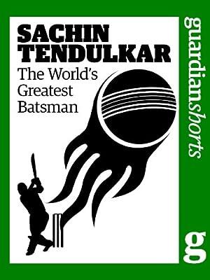 Sachin Tendulkar: The world's greatest batsman (Guardian Shorts Book 23)
