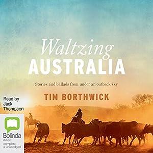 Waltzing Australia: Stories and Ballads from Under an Outback Sky Hörbuch von Tim Borthwick Gesprochen von: Jack Thompson