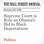 Supreme Court to Rule on Obama's Bid to Block Deportations | Byron Tau,Jess Bravin