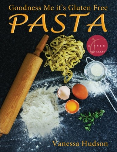 Goodness Me it's Gluten Free PASTA: 24 Shapes - 18 Flavours - 100 Recipes - Pasta Making Basics and Beyond. PDF