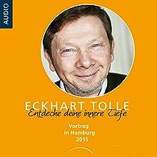 Entdecke deine innere Tiefe: Vortrag in Hamburg 2015 Hörbuch von Eckhart Tolle Gesprochen von: Eckhart Tolle