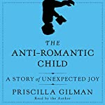 The Anti-Romantic Child: A Story of Unexpected Joy | Priscilla Gilman