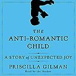 The Anti-Romantic Child: A Story of Unexpected Joy | Priscilla Gilman
