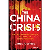 The China Crisis: How China's Economic Collapse Will Lead to a Global Depression | [James R. Gorrie]