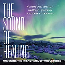 The Sound of Healing: Unveiling the Phenomena of Wholetones | Livre audio Auteur(s) : Michael S. Tyrrell Narrateur(s) : Michael S. Tyrrell