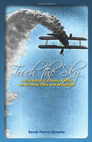 Touch The Sky...the story of a Mom, a Wife, an Airshow Pilot and Wingrider, Sandi Pierce Browne